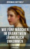 eBook: Wie fünf Mädchen im Branntwein jämmerlich umkommen (Historischer Roman)