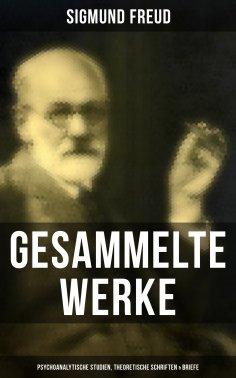 ebook: Gesammelte Werke: Psychoanalytische Studien, Theoretische Schriften & Briefe
