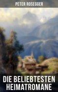 ebook: Die beliebtesten Heimatromane von Peter Rosegger