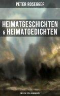 eBook: Heimatgeschichten & Heimatgedichten von Peter Rosegger (Über 200 Titel in einem Buch)