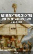 eBook: Weihnachtsgeschichten: Über 100 Erzählungen, Sagen & Märchen (Illustriert)