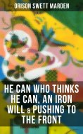 ebook: HE CAN WHO THINKS HE CAN, AN IRON WILL & PUSHING TO THE FRONT
