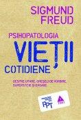 ebook: Psihopatologia vieții cotidiene (despre uitare, greșeala de vorbire, superstiție și eroare)